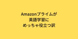 Amazonプライムが英語学習にめっちゃ役立つ訳